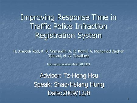 1 Improving Response Time in Traffic Police Infraction Registration System H. Arasteh Rad, K. B. Samsudin, A. R. Ramli, A. Mohamad Bagher Tehrani, M. A.