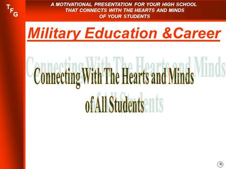 A MOTIVATIONAL PRESENTATION FOR YOUR HIGH SCHOOL THAT CONNECTS WITH THE HEARTS AND MINDS OF YOUR STUDENTS R T F G Military Education &Career.