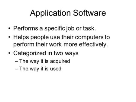 Application Software Performs a specific job or task. Helps people use their computers to perform their work more effectively. Categorized in two ways.