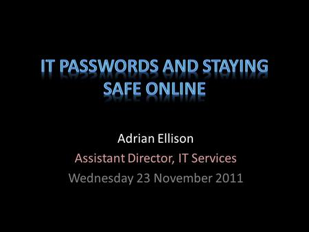 Adrian Ellison Assistant Director, IT Services Wednesday 23 November 2011.