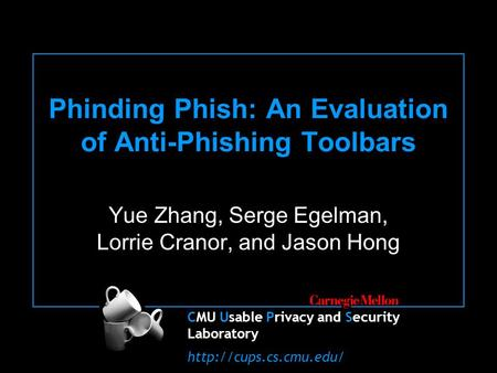 CMU Usable Privacy and Security Laboratory  Phinding Phish: An Evaluation of Anti-Phishing Toolbars Yue Zhang, Serge Egelman, Lorrie.