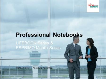 Professional Notebooks LIFEBOOK Series & ESPRIMO Mobile Series Malte Albrecht Augsburg, April 2008.