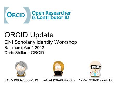 ORCID Update CNI Scholarly Identity Workshop Baltimore, Apr 4 2012 Chris Shillum, ORCID 1792-3336-9172-961X 0137-1963-7688-2319 0243-4126-4084-6509.