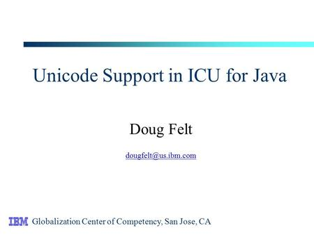 Unicode Support in ICU for Java Doug Felt Globalization Center of Competency, San Jose, CA.