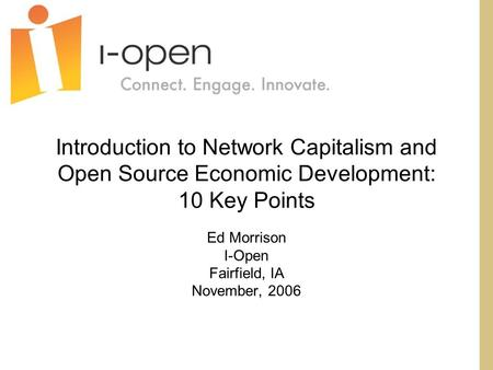 Introduction to Network Capitalism and Open Source Economic Development: 10 Key Points Ed Morrison I-Open Fairfield, IA November, 2006.
