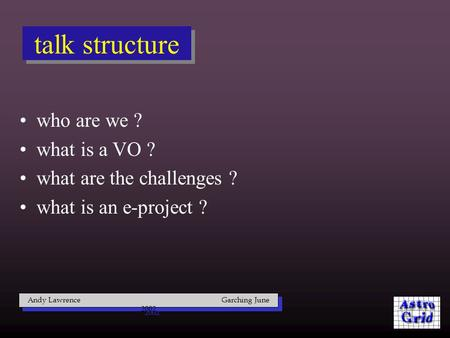 Talk structure who are we ? what is a VO ? what are the challenges ? what is an e-project ? Andy Lawrence Garching June 2002.