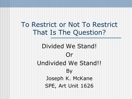 To Restrict or Not To Restrict That Is The Question? Divided We Stand! Or Undivided We Stand!! By Joseph K. McKane SPE, Art Unit 1626.