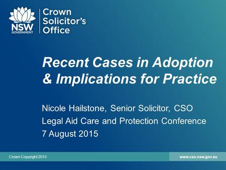 Www.cso.nsw.gov.auCrown Copyright 2015 Recent Cases in Adoption & Implications for Practice Nicole Hailstone, Senior Solicitor, CSO Legal Aid Care and.