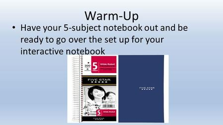 Warm-Up Have your 5-subject notebook out and be ready to go over the set up for your interactive notebook.
