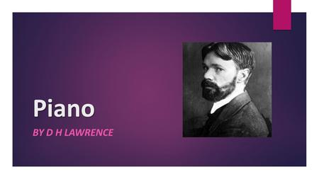 "Piano BY D H LAWRENCE. Objectives  Literary Terms – sound devices  Introduction – D H Lawrence  ""Piano"" – summary  ""Piano"" – themes  ""Piano"" – analysis."