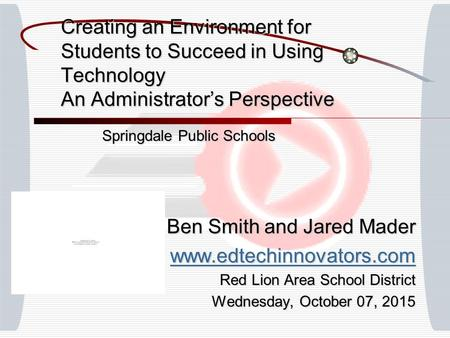 Creating an Environment for Students to Succeed in Using Technology An Administrator's Perspective Springdale Public Schools Ben Smith and Jared Mader.
