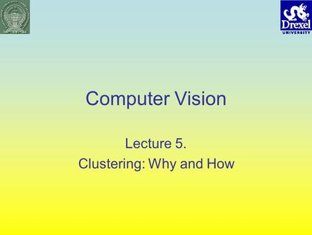 Computer Vision Lecture 5. Clustering: Why and How.
