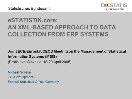 Statistisches Bundesamt eSTATISTIK.core: AN XML-BASED APPROACH TO DATA COLLECTION FROM ERP SYSTEMS Joint ECE/Eurostat/OECD Meeting on the Management of.