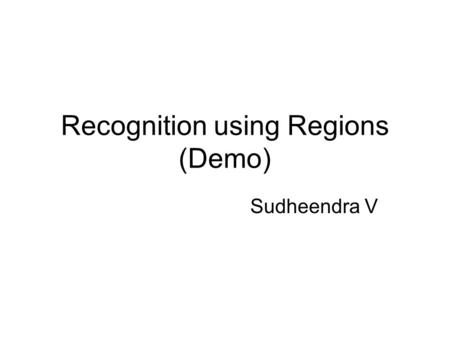 Recognition using Regions (Demo) Sudheendra V. Outline Generating multiple segmentations –Normalized cuts [Ren & Malik (2003)] Uniform regions –Watershed.