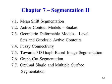 Chapter 7 – Segmentation II 7.1. Mean Shift Segmentation 7.2. Active Contour Models – Snakes 7.3. Geometric Deformable Models – Level Sets and Geodesic.