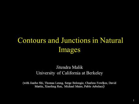 1 Contours and Junctions in Natural Images Jitendra Malik University of California at Berkeley (with Jianbo Shi, Thomas Leung, Serge Belongie, Charless.