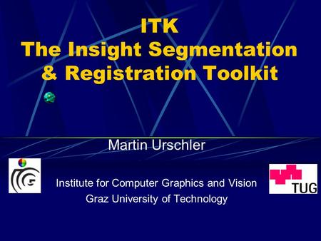 ITK The Insight Segmentation & Registration Toolkit Martin Urschler Institute for Computer Graphics and Vision Graz University of Technology.