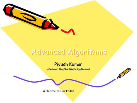 Advanced Algorithms Piyush Kumar (Lecture 4: MaxFlow MinCut Applications) Welcome to COT5405.