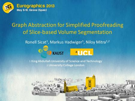 Graph Abstraction for Simplified Proofreading of Slice-based Volume Segmentation Ronell Sicat 1, Markus Hadwiger 1, Niloy Mitra 1,2 1 King Abdullah University.
