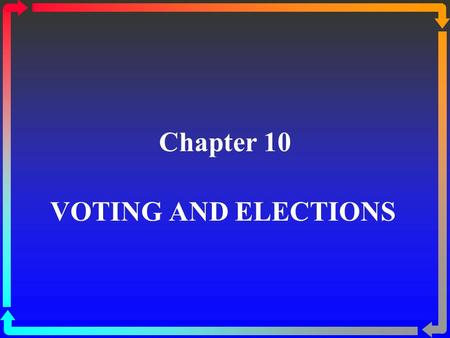 Chapter 10 VOTING AND ELECTIONS. The Contested 2000 Presidential Election ßIn 2000, George W. Bush won in the Electoral College, with 271 votes compared.