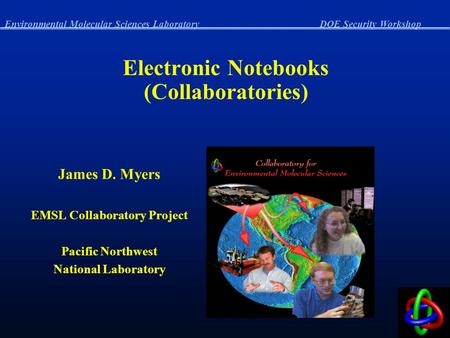 Environmental Molecular Sciences LaboratoryDOE Security Workshop Electronic Notebooks (Collaboratories) James D. Myers EMSL Collaboratory Project Pacific.