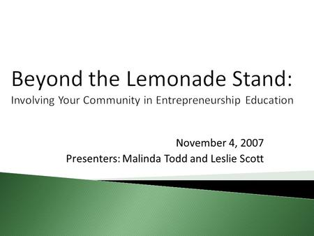 Beyond the Lemonade Stand: Involving Your Community in Entrepreneurship Education November 4, 2007 Presenters: Malinda Todd and Leslie Scott.