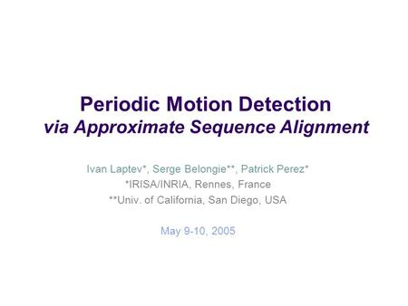 Periodic Motion Detection via Approximate Sequence Alignment Ivan Laptev*, Serge Belongie**, Patrick Perez* *IRISA/INRIA, Rennes, France **Univ. of California,