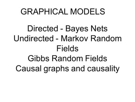 Directed - Bayes Nets Undirected - Markov Random Fields Gibbs Random Fields Causal graphs and causality GRAPHICAL MODELS.