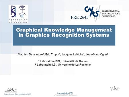 FRE 2645 Graph based Representation 2005 Graphical Knowledge Management in Graphics Recognition Systems Mathieu Delalandre¹, Eric Trupin¹, Jacques Labiche¹,