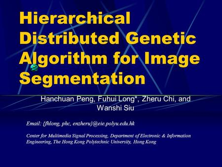 Hierarchical Distributed Genetic Algorithm for Image Segmentation Hanchuan Peng, Fuhui Long*, Zheru Chi, and Wanshi Siu   {fhlong, phc,