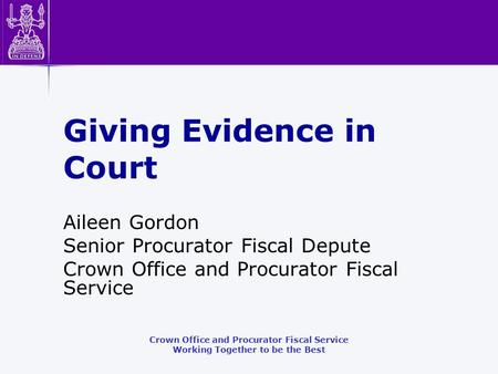 Crown Office and Procurator Fiscal Service Working Together to be the Best Giving Evidence in Court Aileen Gordon Senior Procurator Fiscal Depute Crown.