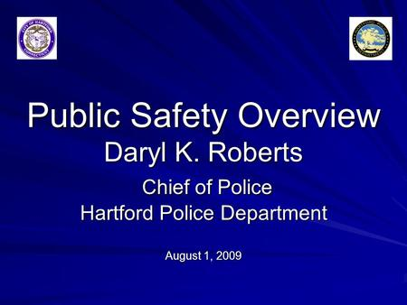 Public Safety Overview Daryl K. Roberts Chief of Police Hartford Police Department August 1, 2009.