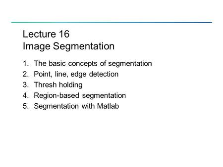 Lecture 16 <strong>Image</strong> Segmentation 1.The basic concepts of segmentation 2.Point, line, <strong>edge</strong> <strong>detection</strong> 3.Thresh holding 4.Region-based segmentation 5.Segmentation.