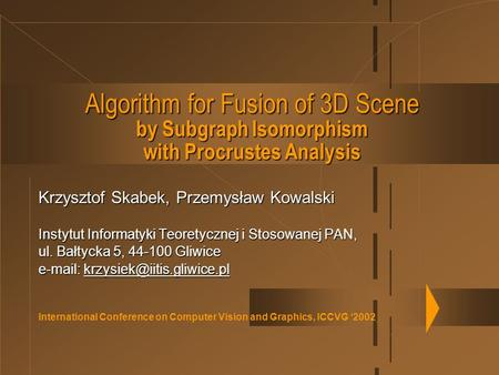 International Conference on Computer Vision and Graphics, ICCVG '2002 Algorithm for Fusion of 3D Scene by Subgraph Isomorphism with Procrustes Analysis.