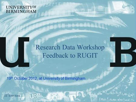 IT Services Research Data Workshop Feedback to RUGIT 19 th October 2012, at University of Birmingham.