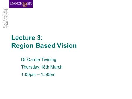 Lecture 3: Region Based Vision Dr Carole Twining Thursday 18th March 1:00pm – 1:50pm.