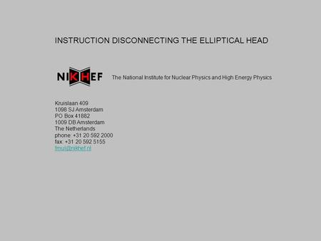 INSTRUCTION DISCONNECTING THE ELLIPTICAL HEAD The National Institute for Nuclear Physics and High Energy Physics Kruislaan 409 1098 SJ Amsterdam PO Box.
