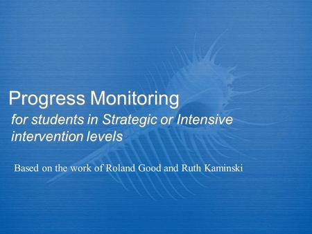 Progress Monitoring for students in Strategic or Intensive intervention levels Based on the work of Roland Good and Ruth Kaminski.