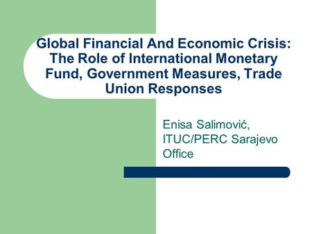 Global Financial And Economic Crisis: The Role of International Monetary Fund, Government Measures, Trade Union Responses Enisa Salimović, ITUC/PERC Sarajevo.