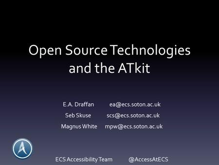 Open Source Technologies and the ATkit E.A. Draffan Seb Skuse Magnus White ECS Accessibility.