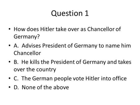 Question 1 How does Hitler take over as Chancellor of Germany? A. Advises President of Germany to name him Chancellor B. He kills the President of Germany.