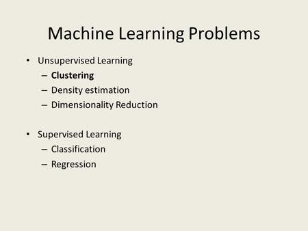 Machine Learning Problems Unsupervised Learning – Clustering – Density estimation – Dimensionality Reduction Supervised Learning – Classification – Regression.