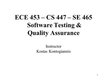 1 ECE 453 – CS 447 – SE 465 Software Testing & Quality Assurance Instructor Kostas Kontogiannis.