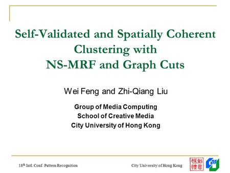 City University of Hong Kong 18 th Intl. Conf. Pattern Recognition Self-Validated and Spatially Coherent Clustering with NS-MRF and Graph Cuts Wei Feng.