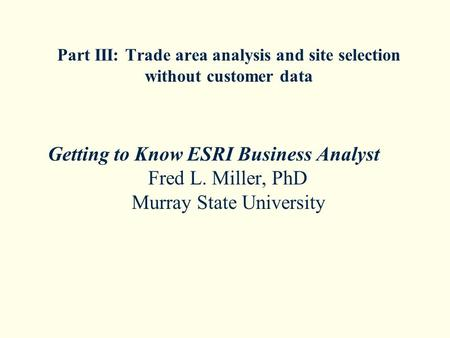 Part III: Trade area analysis and site selection without customer data Getting to Know ESRI Business Analyst Fred L. Miller, PhD Murray State University.