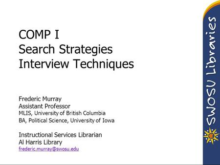 COMP I Search Strategies Interview Techniques Frederic Murray Assistant Professor MLIS, University of British Columbia BA, Political Science, University.