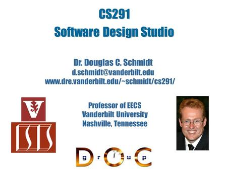 CS291 Software Design Studio Dr. Douglas C. Schmidt  Professor of EECS Vanderbilt University.