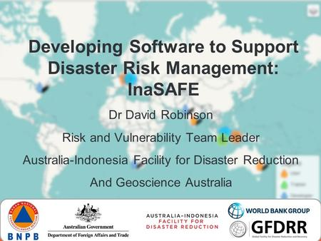 Developing Software to Support Disaster Risk Management: InaSAFE Dr David Robinson Risk and Vulnerability Team Leader Australia-Indonesia Facility for.