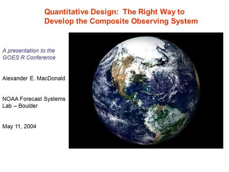 Quantitative Design: The Right Way to Develop the Composite Observing System A presentation to the GOES R Conference Alexander E. MacDonald NOAA Forecast.