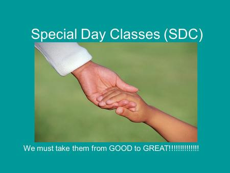 Special Day Classes (SDC) We must take them from GOOD to GREAT!!!!!!!!!!!!!!